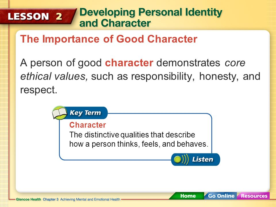 The Importance of Good Character Character plays a significant role in your decisions, actions, and behavior.