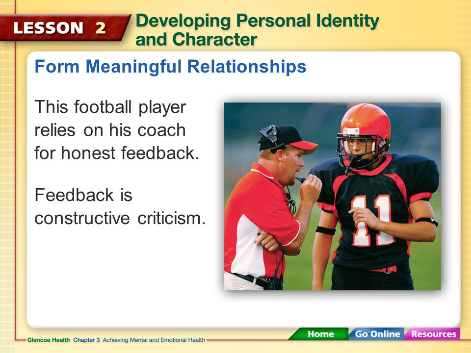 Form Meaningful Relationships Within a meaningful relationship, family, friends or others may give you constructive criticism.