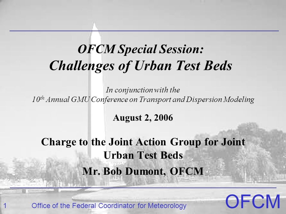 1Office of the Federal Coordinator for Meteorology OFCM OFCM Special Session: Challenges of Urban Test Beds Charge to the Joint Action Group for Joint Urban Test Beds Mr.