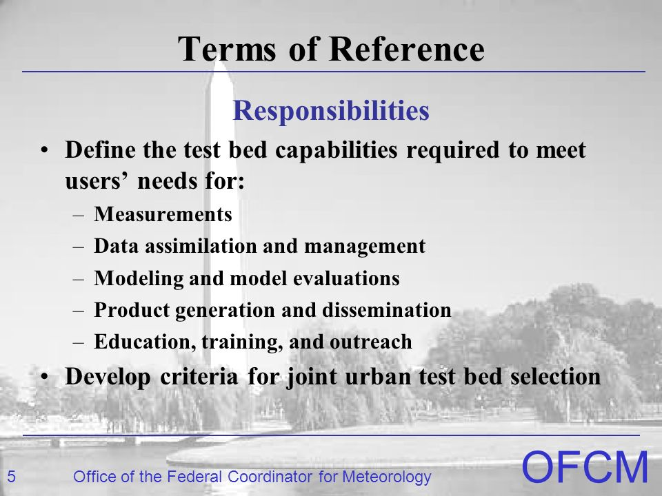 5Office of the Federal Coordinator for Meteorology OFCM Terms of Reference Responsibilities Define the test bed capabilities required to meet users' needs for: –Measurements –Data assimilation and management –Modeling and model evaluations –Product generation and dissemination –Education, training, and outreach Develop criteria for joint urban test bed selection