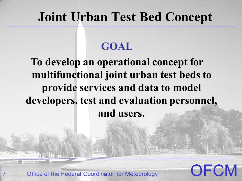 7Office of the Federal Coordinator for Meteorology OFCM Joint Urban Test Bed Concept GOAL To develop an operational concept for multifunctional joint urban test beds to provide services and data to model developers, test and evaluation personnel, and users.