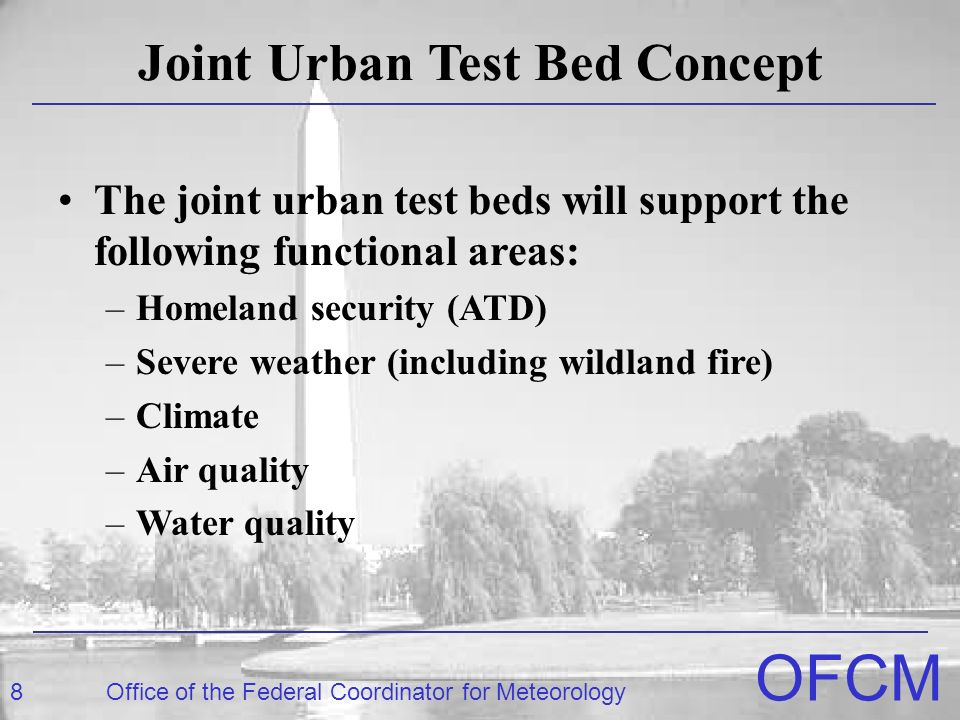 8Office of the Federal Coordinator for Meteorology OFCM Joint Urban Test Bed Concept The joint urban test beds will support the following functional areas: –Homeland security (ATD) –Severe weather (including wildland fire) –Climate –Air quality –Water quality