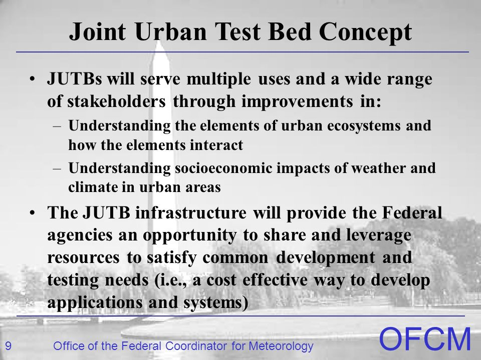 9Office of the Federal Coordinator for Meteorology OFCM Joint Urban Test Bed Concept JUTBs will serve multiple uses and a wide range of stakeholders through improvements in: –Understanding the elements of urban ecosystems and how the elements interact –Understanding socioeconomic impacts of weather and climate in urban areas The JUTB infrastructure will provide the Federal agencies an opportunity to share and leverage resources to satisfy common development and testing needs (i.e., a cost effective way to develop applications and systems)