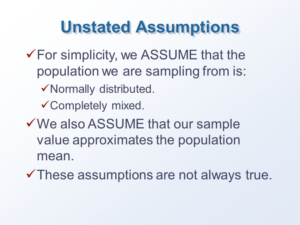 Unstated Assumptions For simplicity, we ASSUME that the population we are sampling from is: Normally distributed.