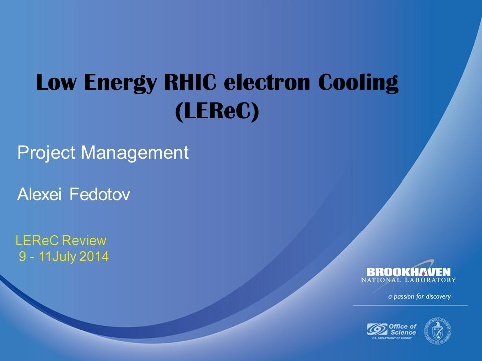 July LEReC Review July 2014 Low Energy RHIC electron Cooling (LEReC) Alexei Fedotov Project Management