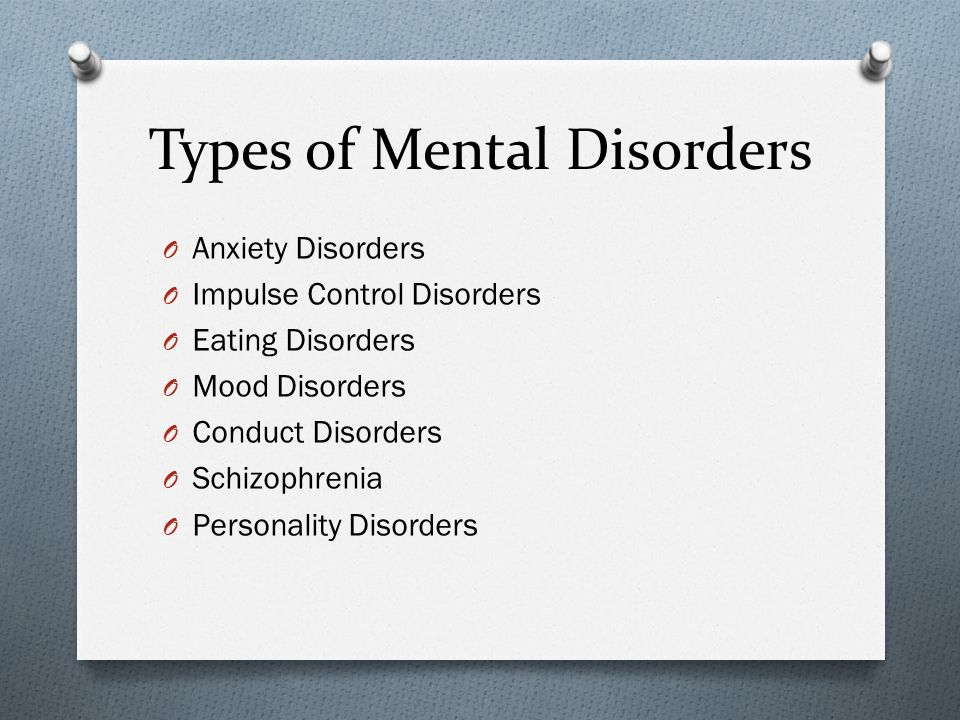 Types of Mental Disorders O Anxiety Disorders O Impulse Control Disorders O Eating Disorders O Mood Disorders O Conduct Disorders O Schizophrenia O Personality Disorders