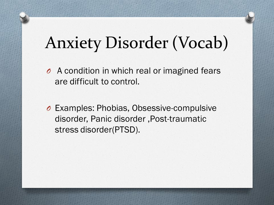 Anxiety Disorder (Vocab) O A condition in which real or imagined fears are difficult to control.