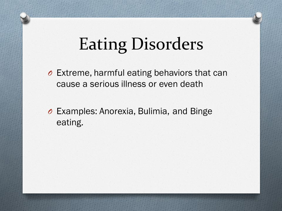 Eating Disorders O Extreme, harmful eating behaviors that can cause a serious illness or even death O Examples: Anorexia, Bulimia, and Binge eating.