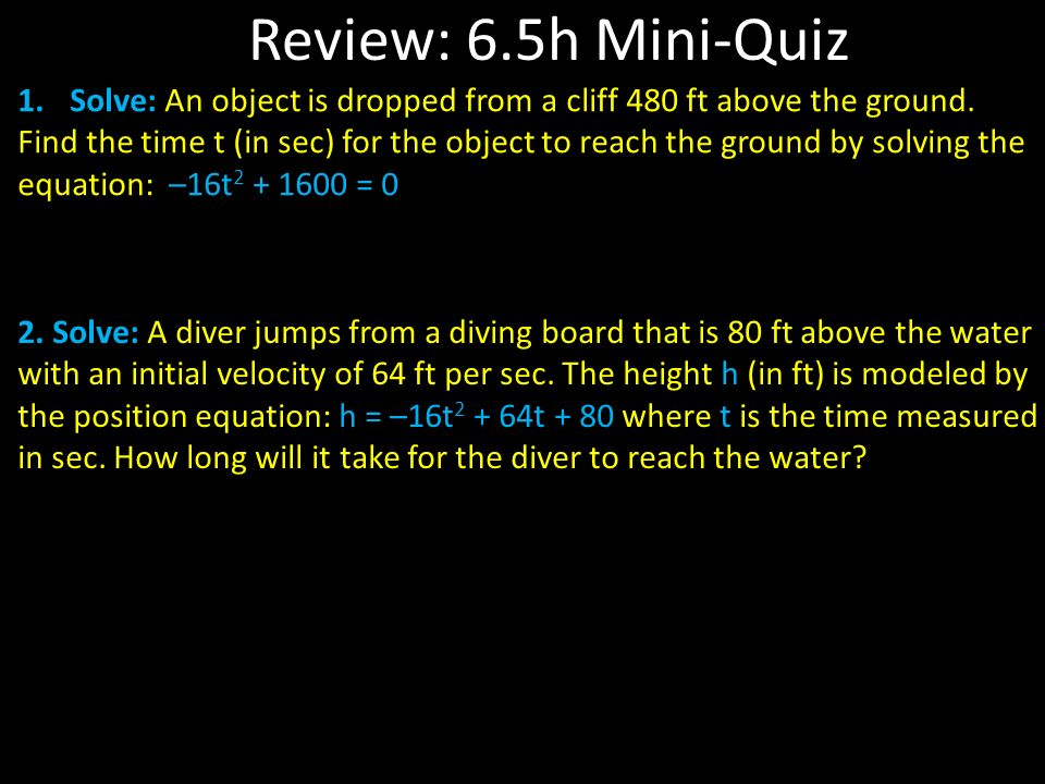 Review: 6.5h Mini-Quiz 1.Solve: An object is dropped from a cliff 480 ft above the ground.