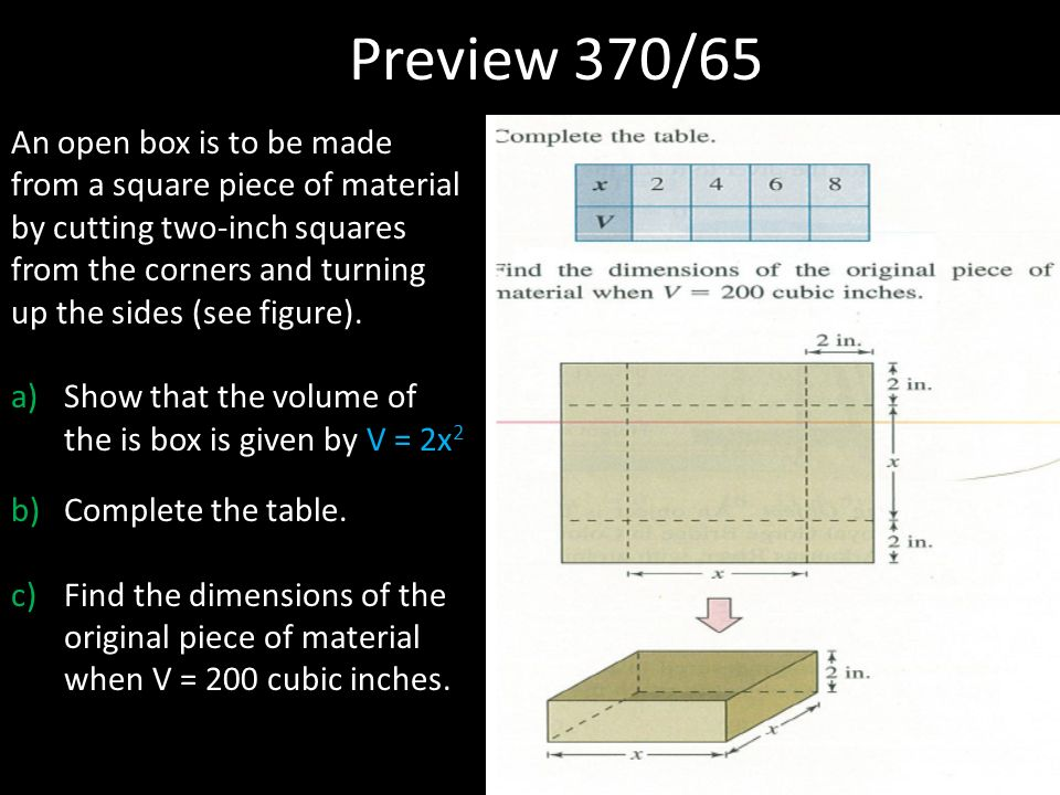 Preview 370/65 An open box is to be made from a square piece of material by cutting two-inch squares from the corners and turning up the sides (see figure).
