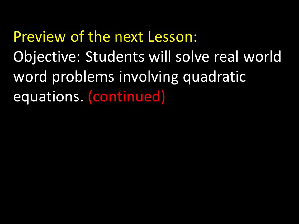 Preview of the next Lesson: Objective: Students will solve real world word problems involving quadratic equations.