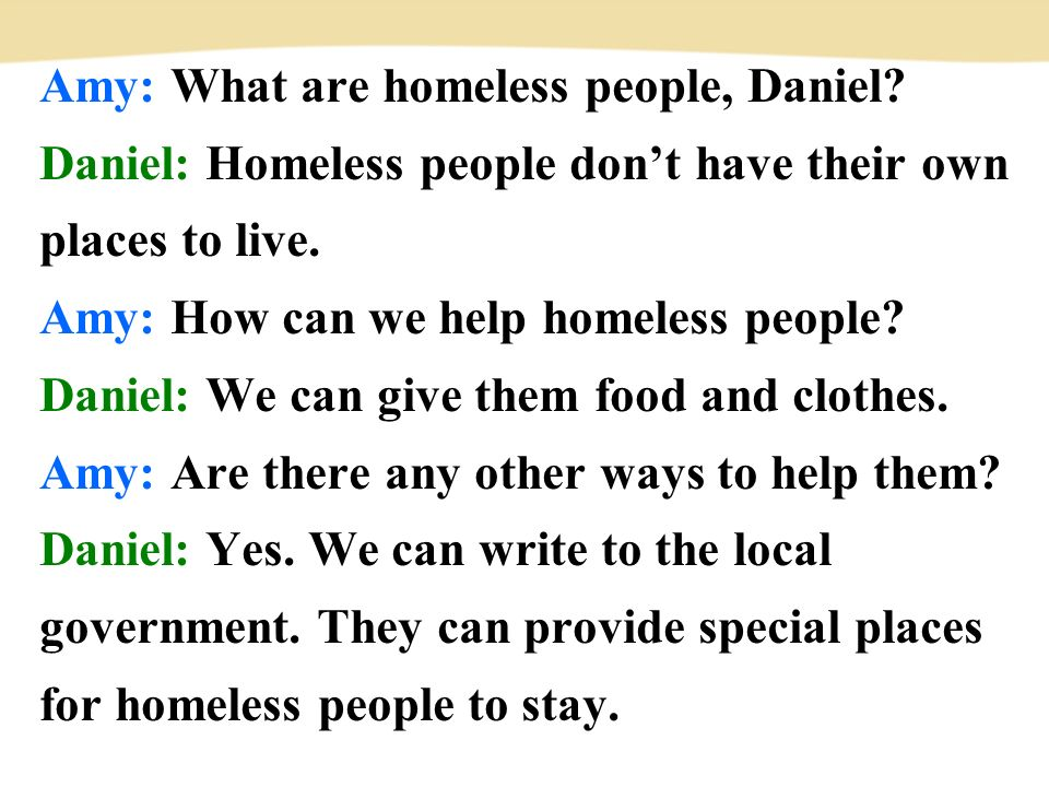 Amy: What are homeless people, Daniel.Daniel: Homeless people don't have their own places to live.