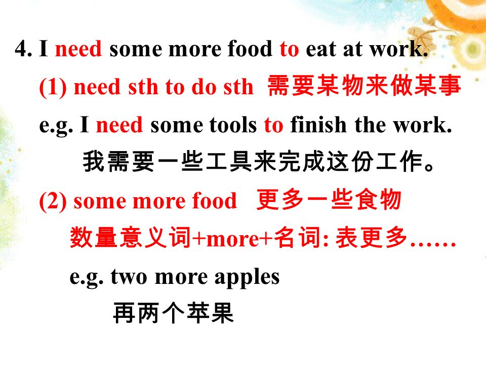 4.I need some more food to eat at work. (1) need sth to do sth 需要某物来做某事 e.g.