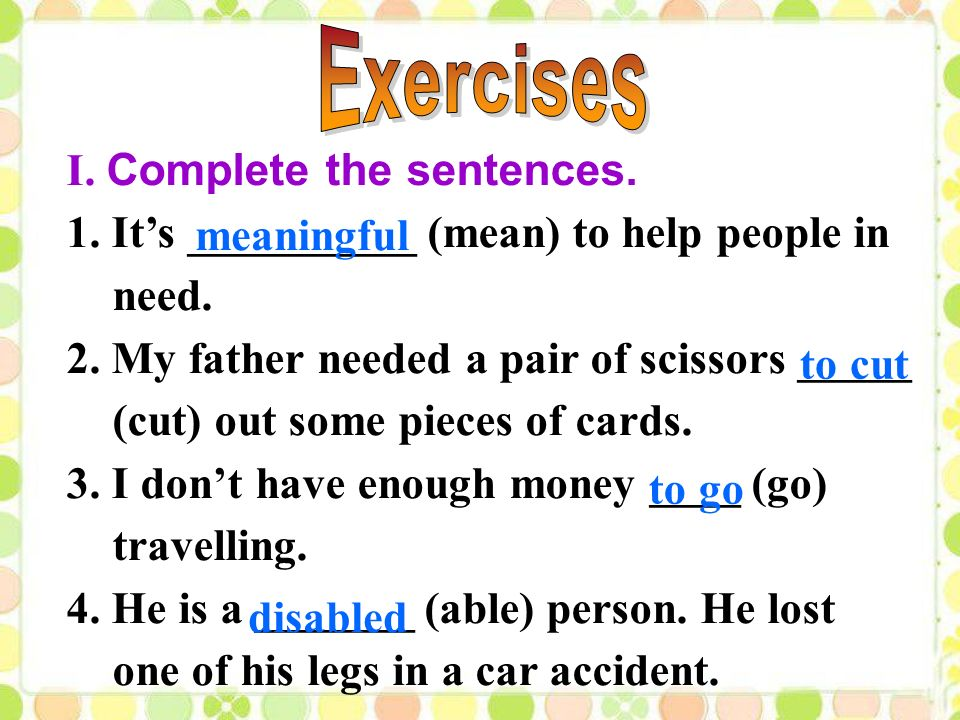 I. Complete the sentences. 1. It's __________ (mean) to help people in need.