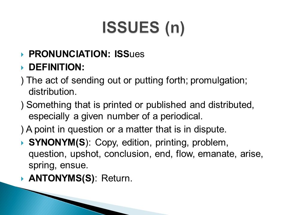 PRONUNCIATION: ISSues  DEFINITION: ) The Act Of Sending Out Or Putting  Forth
