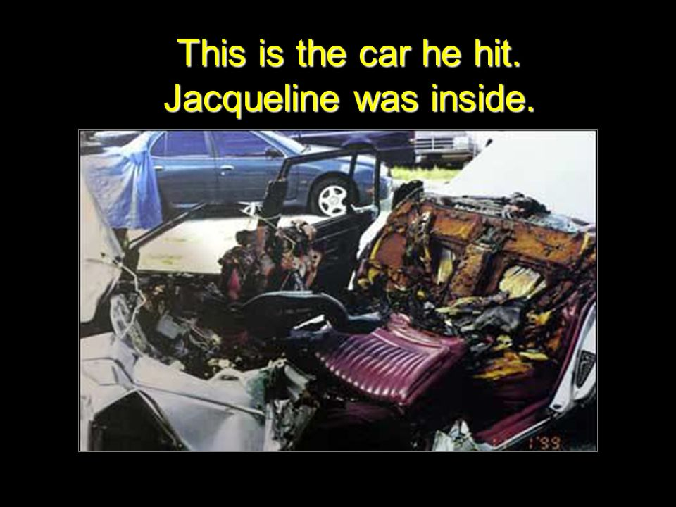This is the car he hit. Jacqueline was inside.