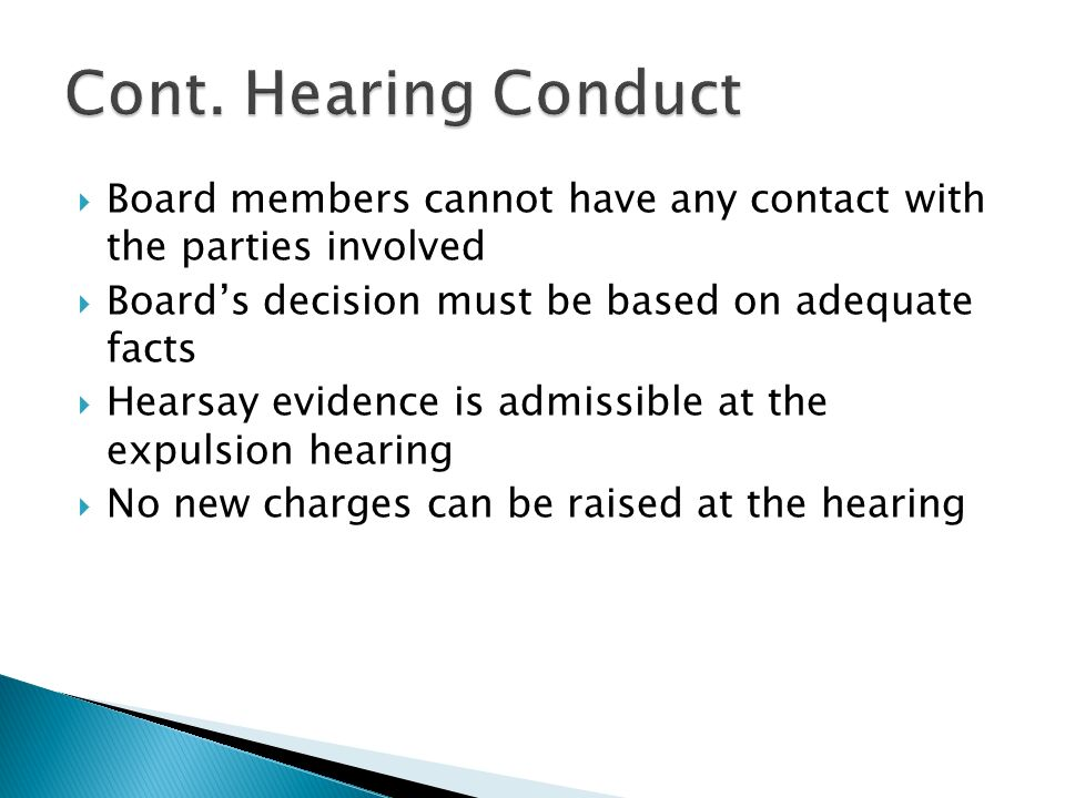  Board members cannot have any contact with the parties involved  Board's decision must be based on adequate facts  Hearsay evidence is admissible at the expulsion hearing  No new charges can be raised at the hearing