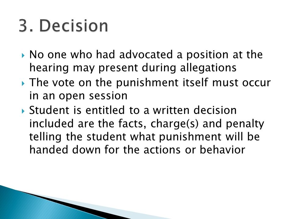  No one who had advocated a position at the hearing may present during allegations  The vote on the punishment itself must occur in an open session  Student is entitled to a written decision included are the facts, charge(s) and penalty telling the student what punishment will be handed down for the actions or behavior