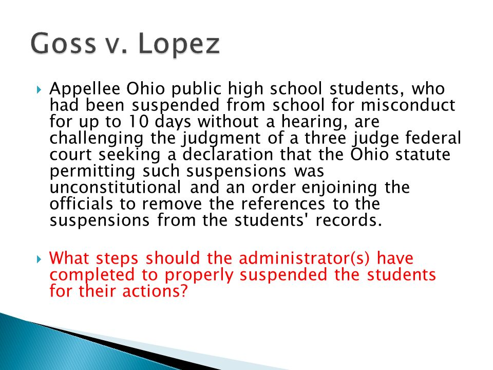  Appellee Ohio public high school students, who had been suspended from school for misconduct for up to 10 days without a hearing, are challenging the judgment of a three judge federal court seeking a declaration that the Ohio statute permitting such suspensions was unconstitutional and an order enjoining the officials to remove the references to the suspensions from the students records.
