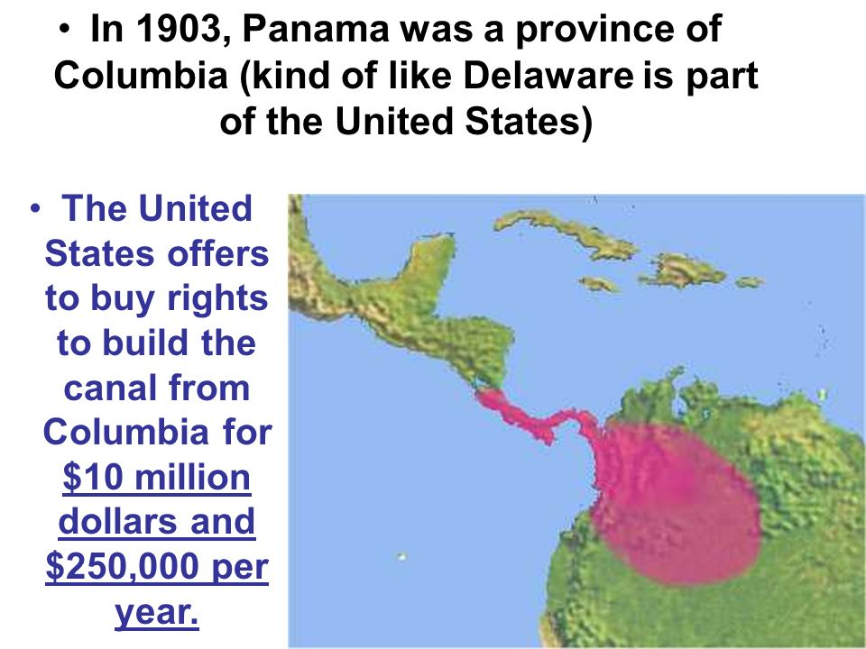 In 1903, Panama was a province of Columbia (kind of like Delaware is part of the United States) The United States offers to buy rights to build the canal from Columbia for $10 million dollars and $250,000 per year.