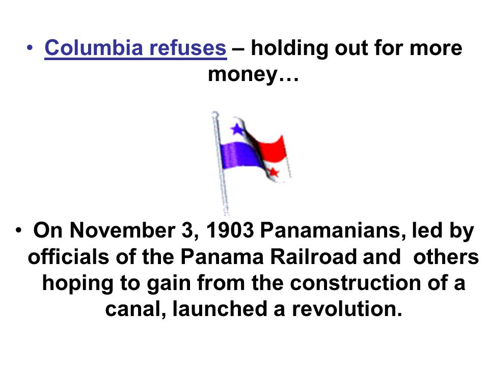 Columbia refuses – holding out for more money… On November 3, 1903 Panamanians, led by officials of the Panama Railroad and others hoping to gain from the construction of a canal, launched a revolution.