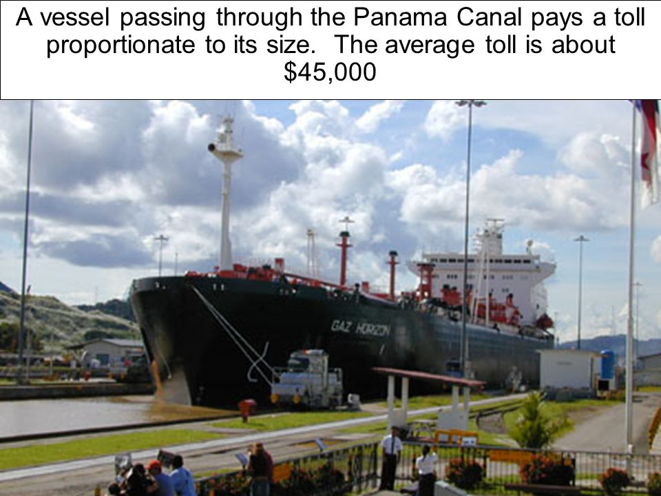A vessel passing through the Panama Canal pays a toll proportionate to its size.