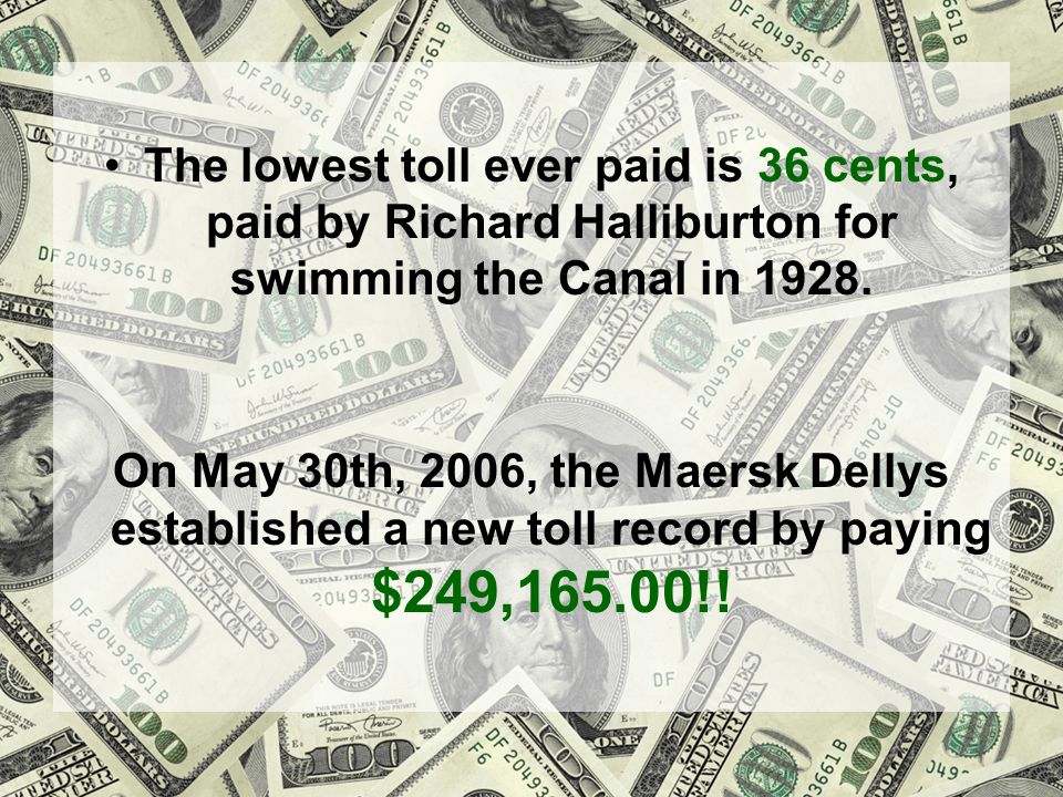 The lowest toll ever paid is 36 cents, paid by Richard Halliburton for swimming the Canal in 1928.