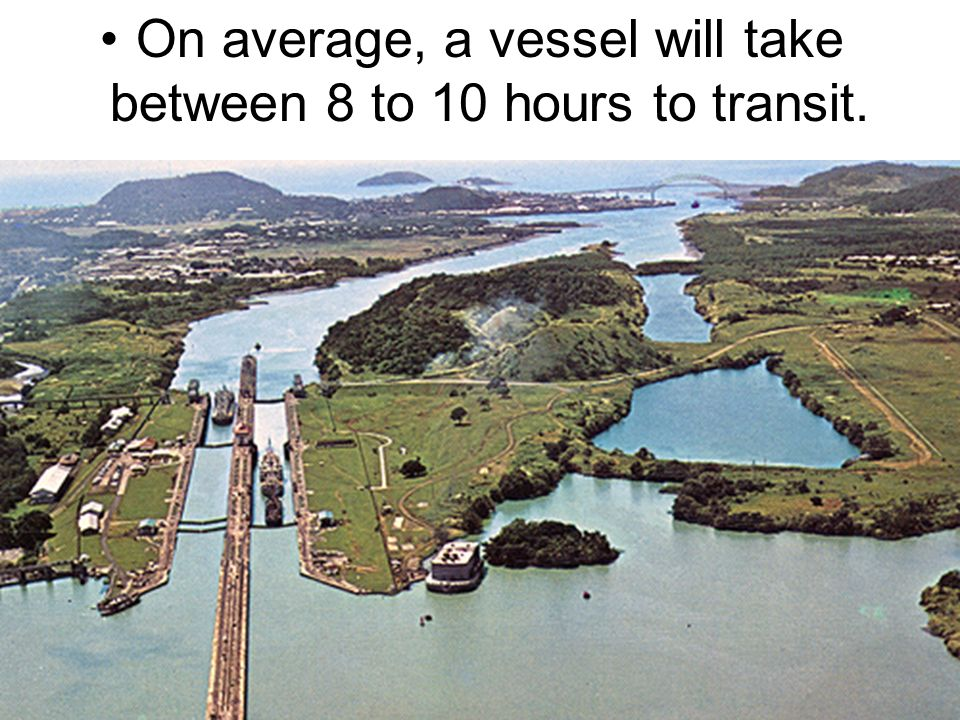 On average, a vessel will take between 8 to 10 hours to transit.