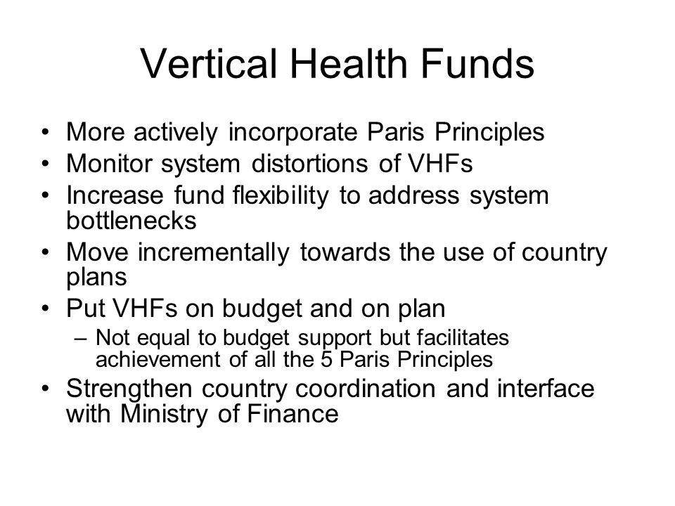 Vertical Health Funds More actively incorporate Paris Principles Monitor system distortions of VHFs Increase fund flexibility to address system bottlenecks Move incrementally towards the use of country plans Put VHFs on budget and on plan –Not equal to budget support but facilitates achievement of all the 5 Paris Principles Strengthen country coordination and interface with Ministry of Finance