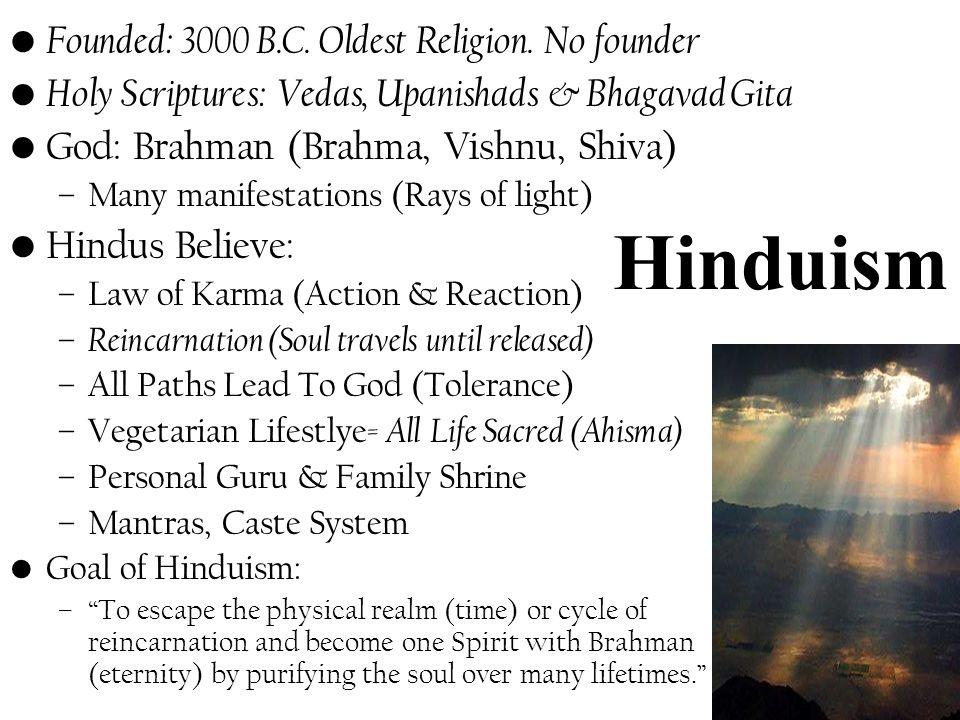 Hinduism Founded: 3000 B.C. Oldest Religion. No founder Holy Scriptures: Vedas, Upanishads & Bhagavad Gita God: Brahman (Brahma, Vishnu, Shiva) –Many