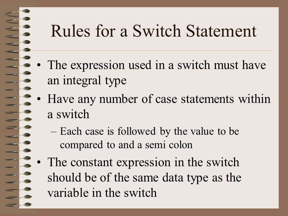 Rules for a Switch Statement The expression used in a switch must have an integral type Have any number of case statements within a switch –Each case is followed by the value to be compared to and a semi colon The constant expression in the switch should be of the same data type as the variable in the switch