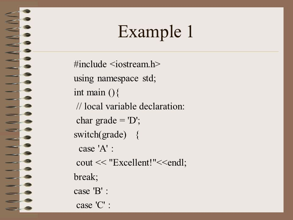 Example 1 #include using namespace std; int main (){ // local variable declaration: char grade = D ; switch(grade) { case A : cout << Excellent! <<endl; break; case B : case C :
