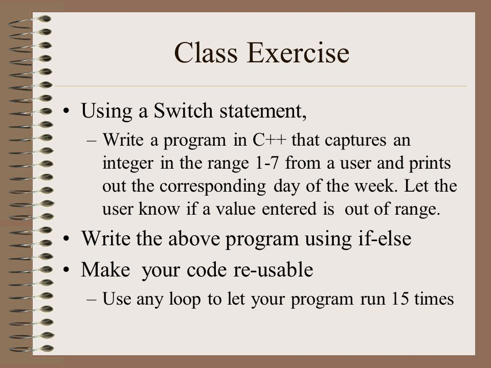 Class Exercise Using a Switch statement, –Write a program in C++ that captures an integer in the range 1-7 from a user and prints out the corresponding day of the week.