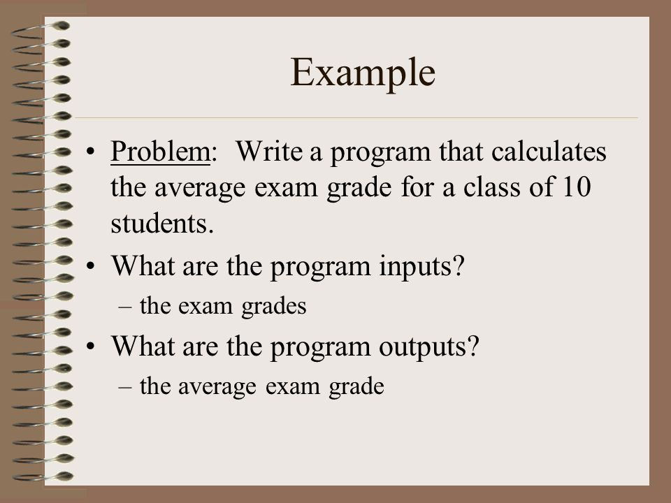 Example Problem: Write a program that calculates the average exam grade for a class of 10 students.