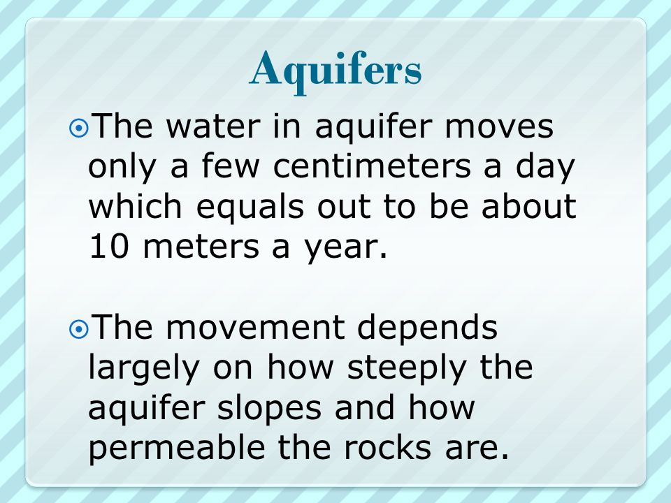 Aquifers  The water in aquifer moves only a few centimeters a day which equals out to be about 10 meters a year.
