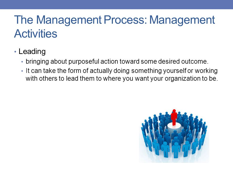 The Management Process: Management Activities Leading bringing about purposeful action toward some desired outcome. It can take the form of actually d