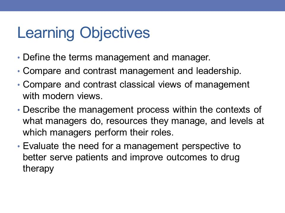 Learning Objectives Define the terms management and manager. Compare and contrast management and leadership. Compare and contrast classical views of m