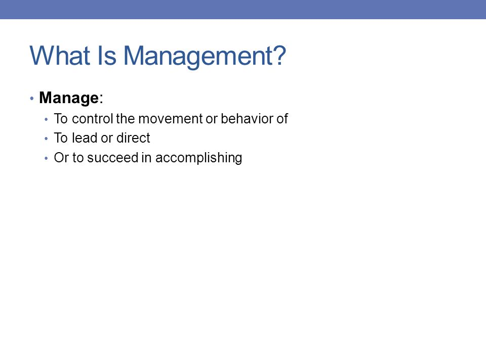 What Is Management? Manage: To control the movement or behavior of To lead or direct Or to succeed in accomplishing