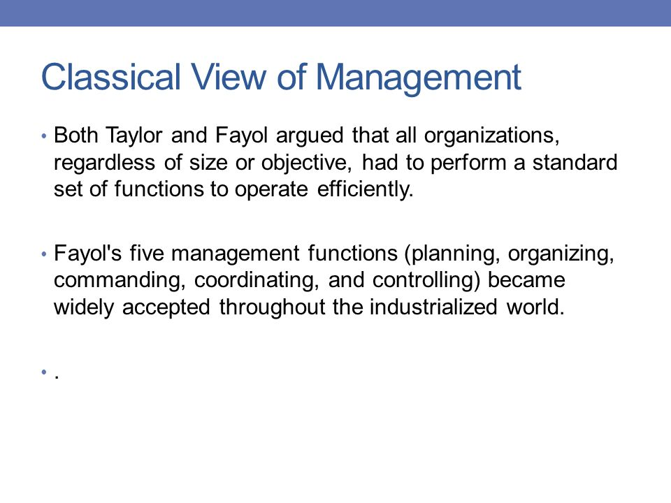 Classical View of Management Both Taylor and Fayol argued that all organizations, regardless of size or objective, had to perform a standard set of fu