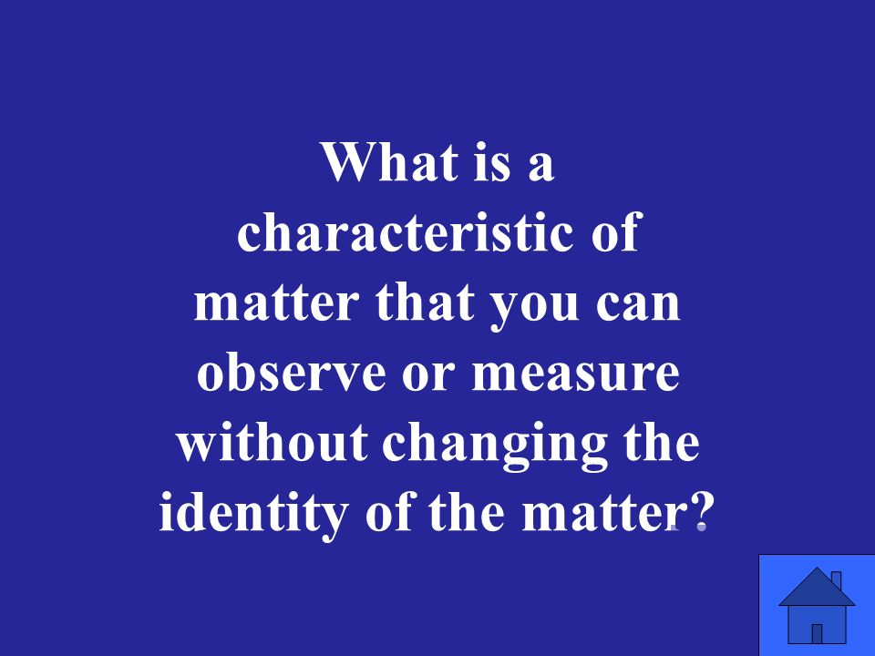 What is a characteristic of matter that you can observe or measure without changing the identity of the matter