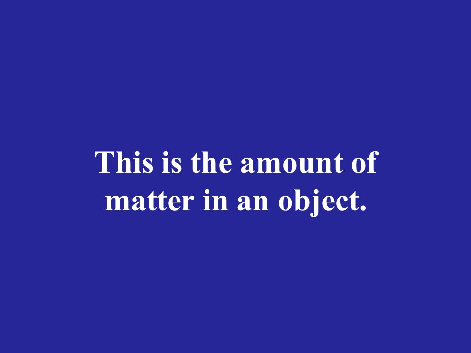 This is the amount of matter in an object.