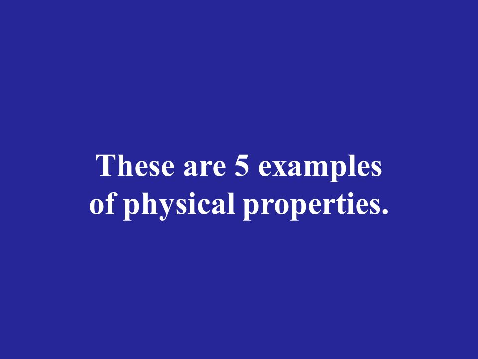 These are 5 examples of physical properties.