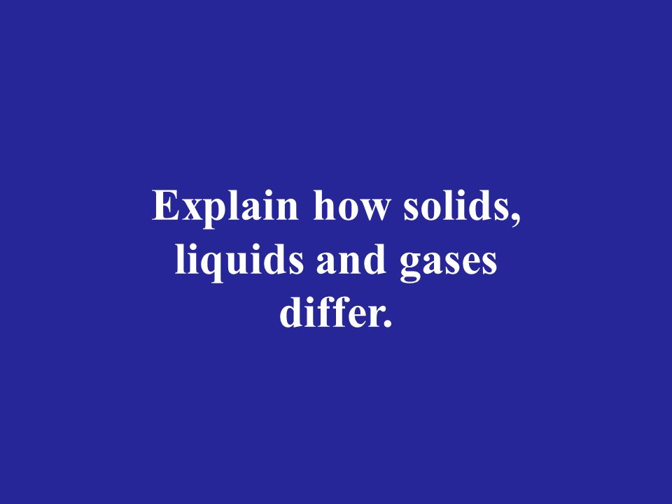 Explain how solids, liquids and gases differ.