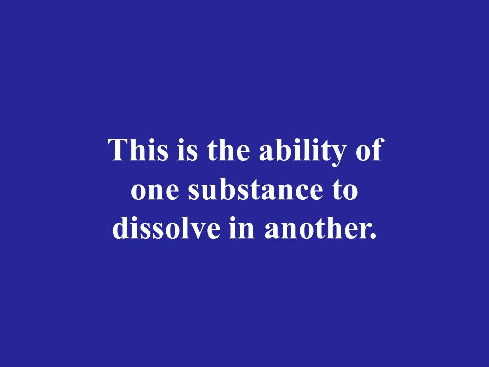 This is the ability of one substance to dissolve in another.