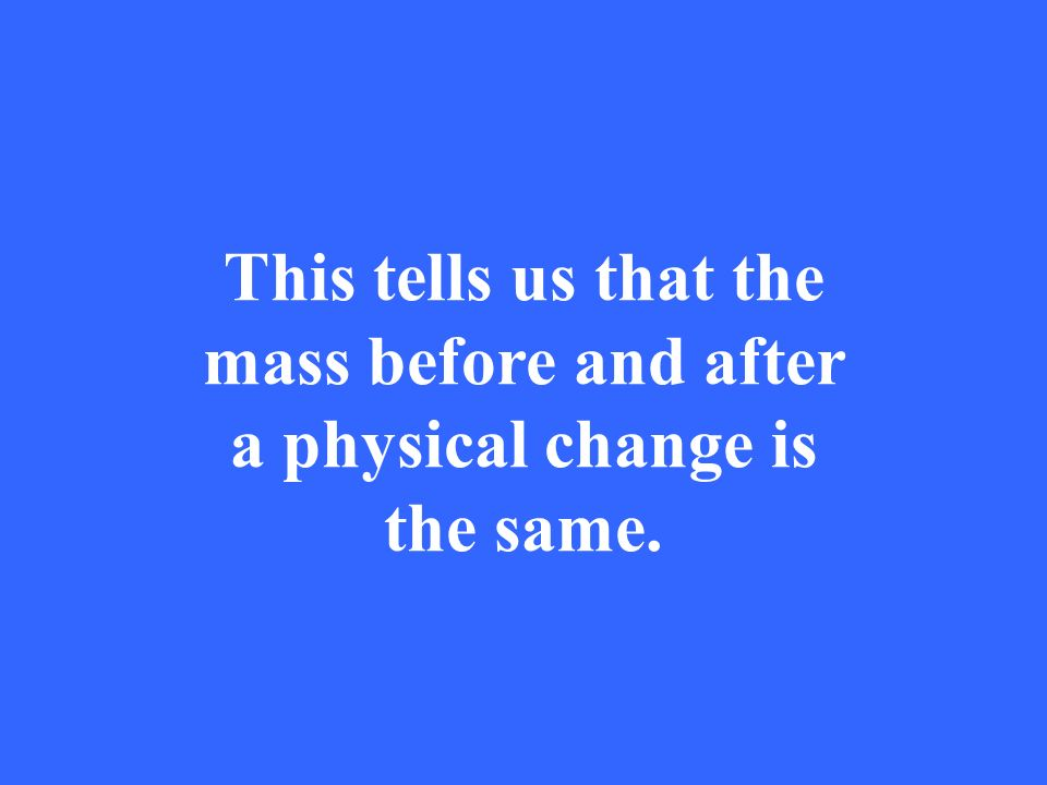 This tells us that the mass before and after a physical change is the same.