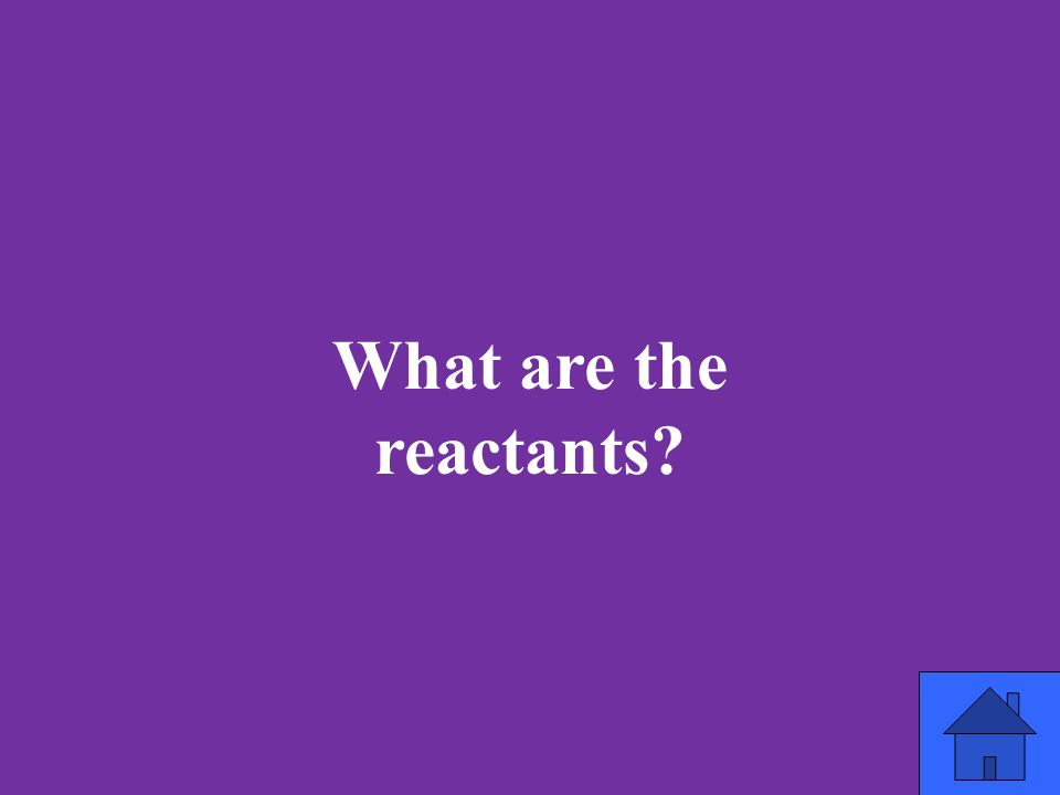 What are the reactants