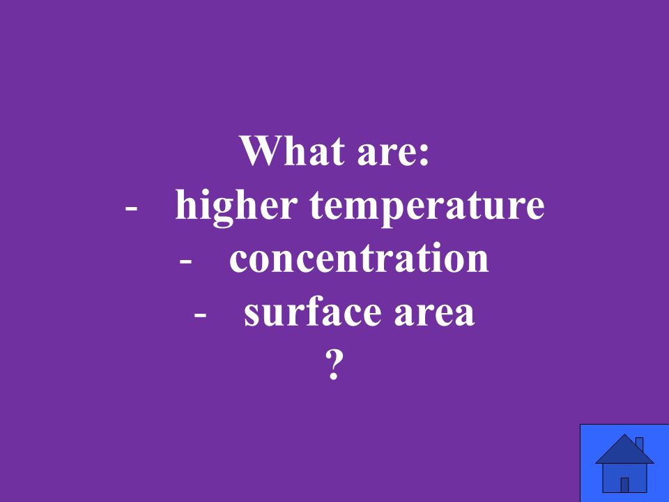 What are: -higher temperature -concentration -surface area