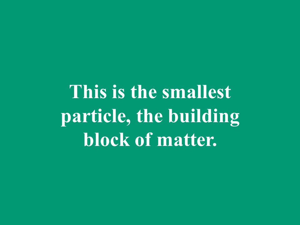 This is the smallest particle, the building block of matter.