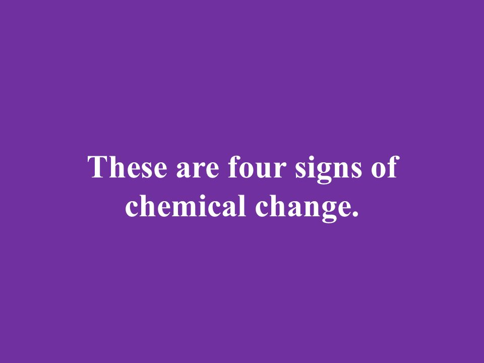These are four signs of chemical change.