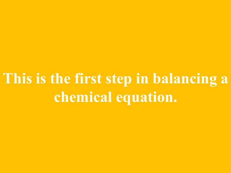 This is the first step in balancing a chemical equation.